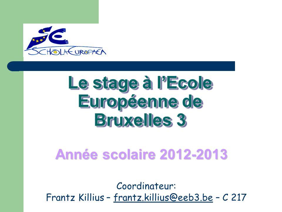 Le stage à lEcole Européenne de Bruxelles 3 Année scolaire 2012-2013 Coordinateur: Frantz Killius – frantz.killius@eeb3.be – C 217frantz.killius@eeb3.
