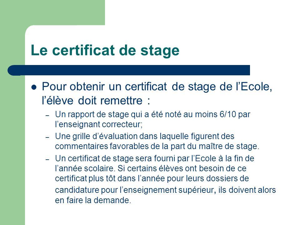 Le certificat de stage Pour obtenir un certificat de stage de lEcole, lélève doit remettre : – Un rapport de stage qui a été noté au moins 6/10 par le