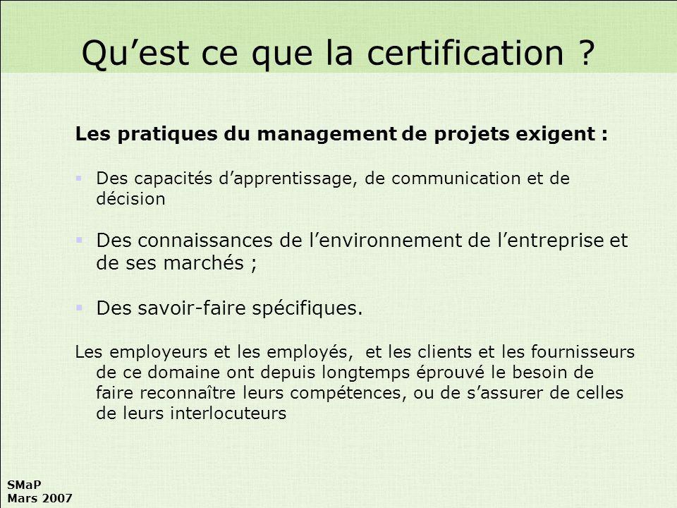 SMaP Mars 2007 Cette reconnaissance et cette assurance passe par une certification des personnes décernée par des organismes qui doivent : -Avoir une compétence reconnue, -Apporter des garanties dimpartialité, -Etre présents partout dans le monde.