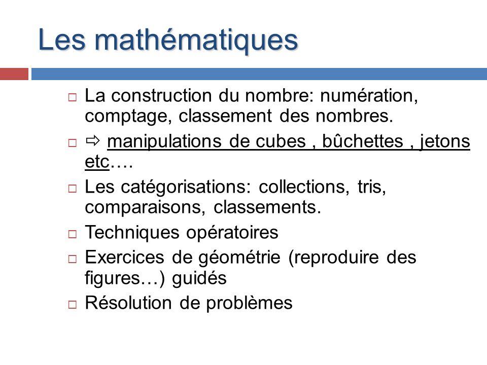 Les mathématiques La construction du nombre: numération, comptage, classement des nombres. manipulations de cubes, bûchettes, jetons etc…. Les catégor