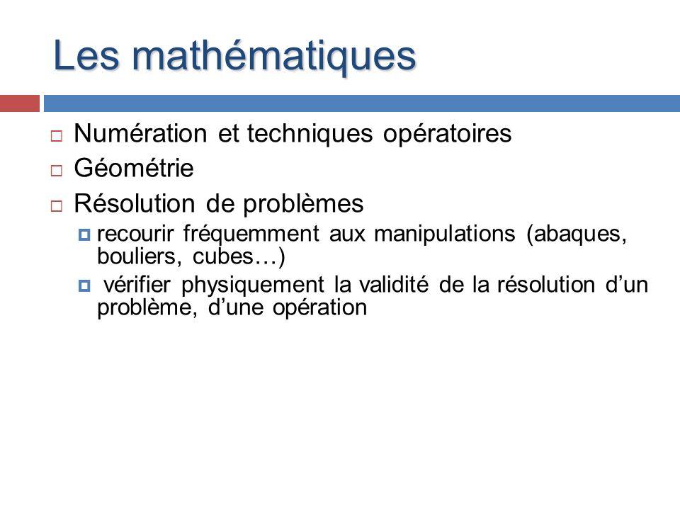 Les mathématiques Numération et techniques opératoires Géométrie Résolution de problèmes recourir fréquemment aux manipulations (abaques, bouliers, cu