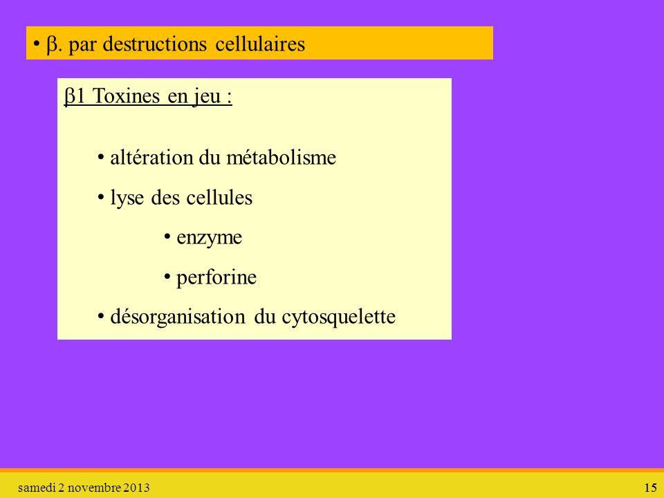samedi 2 novembre 201315. par destructions cellulaires 1 Toxines en jeu : altération du métabolisme lyse des cellules enzyme perforine désorganisation