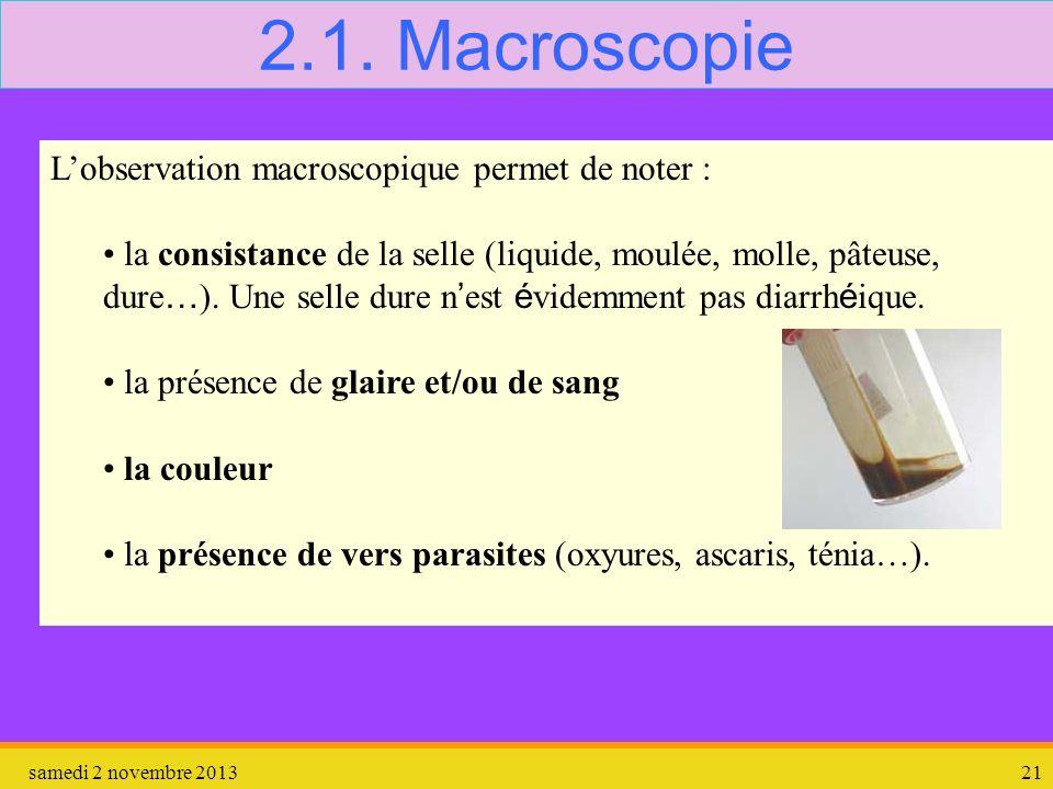 samedi 2 novembre 201321 2.1. Macroscopie Lobservation macroscopique permet de noter : la consistance de la selle (liquide, moulée, molle, pâteuse, du