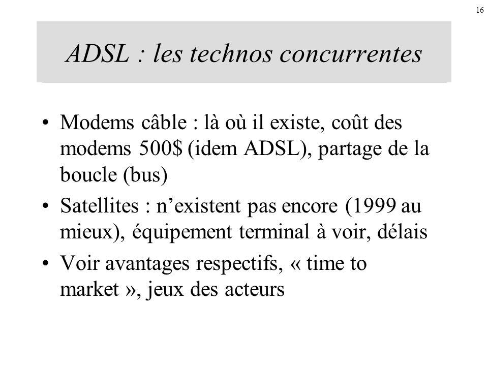 ADSL : les technos concurrentes Modems câble : là où il existe, coût des modems 500$ (idem ADSL), partage de la boucle (bus) Satellites : nexistent pa