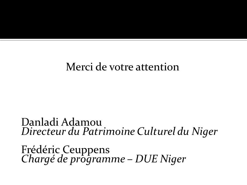 Merci de votre attention Danladi Adamou Directeur du Patrimoine Culturel du Niger Frédéric Ceuppens Chargé de programme – DUE Niger
