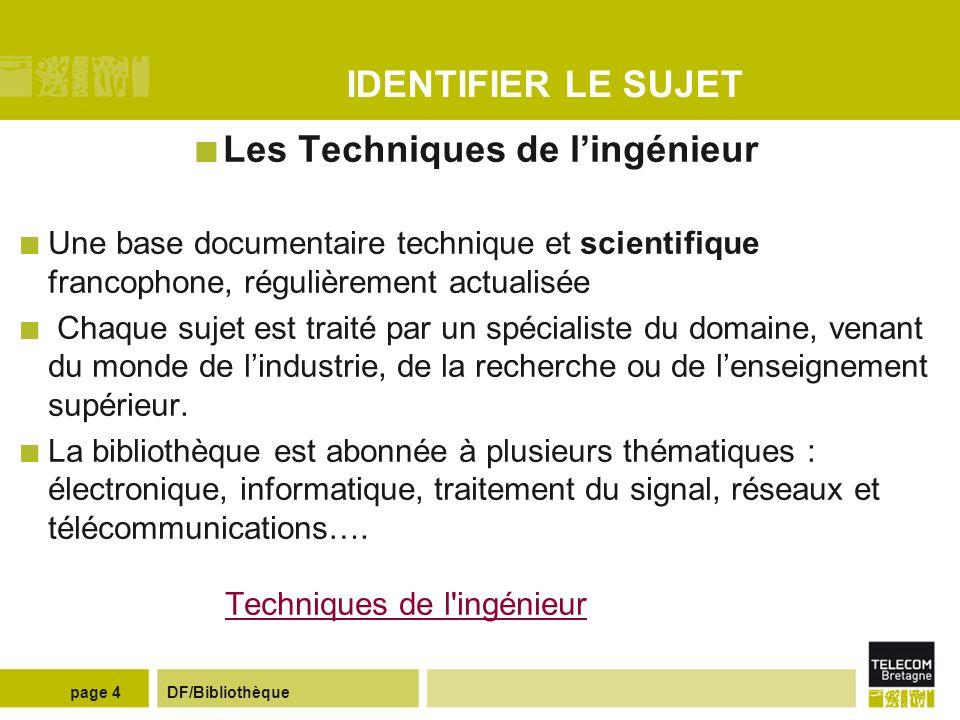 DF/Bibliothèquepage 14 REDIGER UN RAPPORT Des guides en ligne Guide de rédaction de rapports de projets (réalisé par des enseignants de TELECOM Bretagne) http://picolibre.enst-bretagne.fr/projects/tppcomec/http://picolibre.enst-bretagne.fr/projects/tppcomec/ Guide de présentation de rapports de stage et de projet (réalisé par Mme Nadot de l IUP de Vannes) http://www.naquadah.orghttp://www.naquadah.org Guides de rédaction repertoriés sur le portail Netvibes de la biliothèque : http://www.netvibes.com/bib_telecombretagne#Rediger_%26_publier