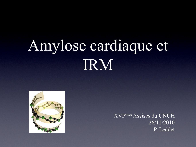 Amylose cardiaque et IRM XVI èmes Assises du CNCH 26/11/2010 P. Leddet