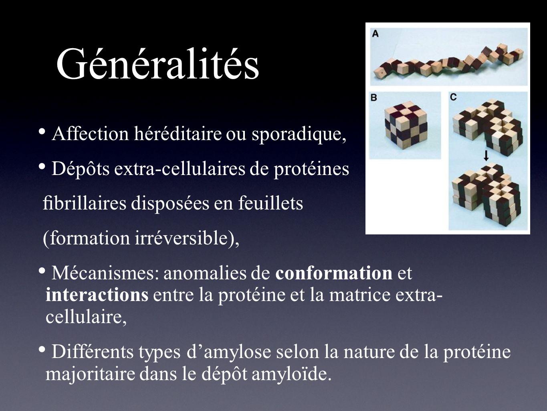 Généralités Affection héréditaire ou sporadique, Dépôts extra-cellulaires de protéines brillaires disposées en feuillets (formation irréversible), Méc