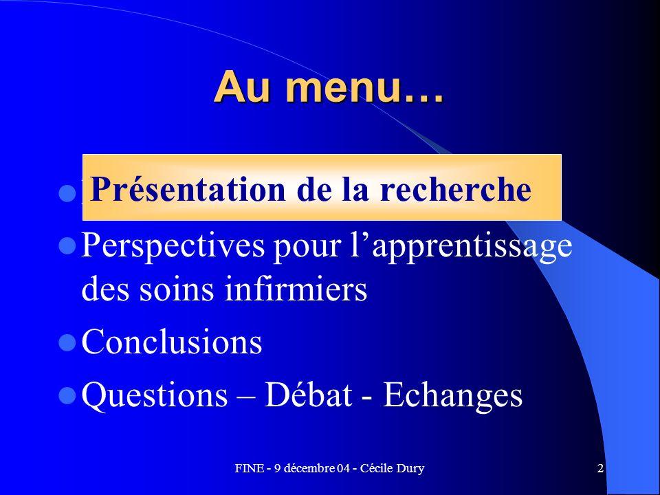 FINE - 9 décembre 04 - Cécile Dury2 Au menu… Présentation de la recherche Perspectives pour lapprentissage des soins infirmiers Conclusions Questions