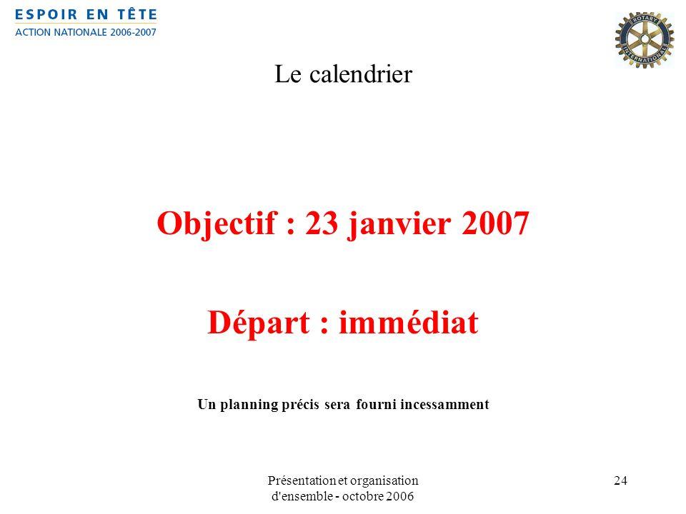 Présentation et organisation d'ensemble - octobre 2006 24 Le calendrier Objectif : 23 janvier 2007 Départ : immédiat Un planning précis sera fourni in