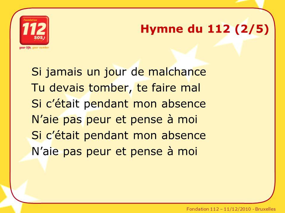 Fondation 112 – 11/12/2010 - Bruxelles Hymne du 112 (2/5) Si jamais un jour de malchance Tu devais tomber, te faire mal Si cétait pendant mon absence