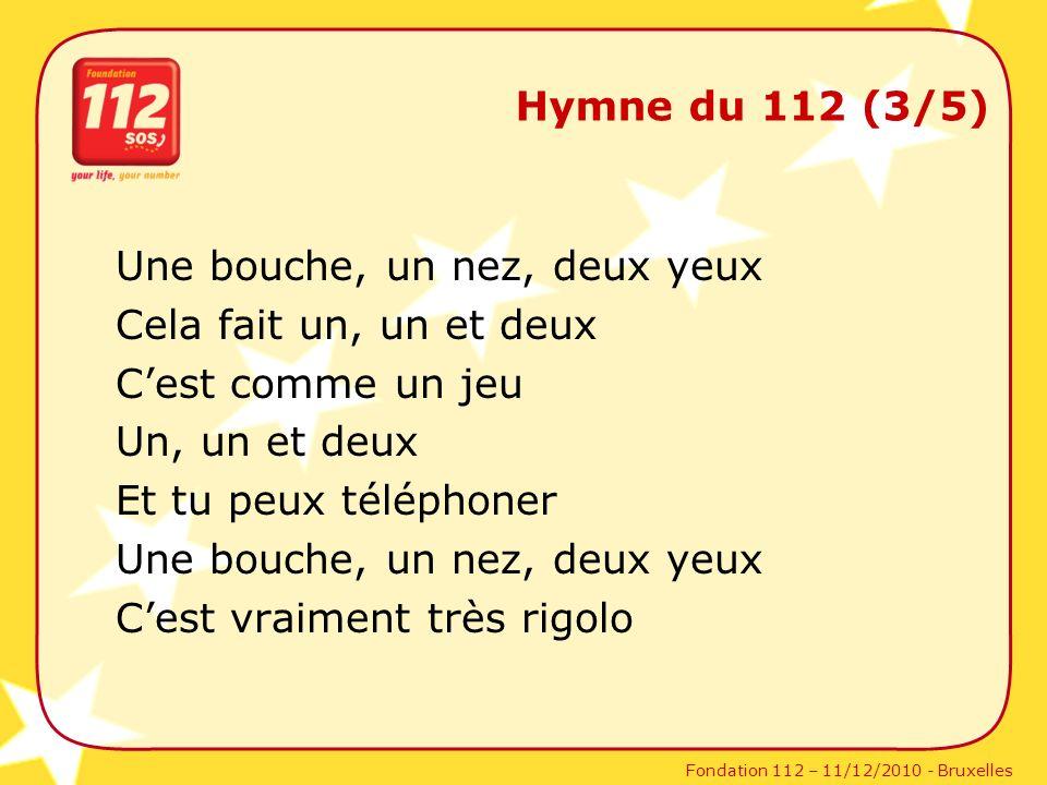 Fondation 112 – 11/12/2010 - Bruxelles Hymne du 112 (3/5) Une bouche, un nez, deux yeux Cela fait un, un et deux Cest comme un jeu Un, un et deux Et t