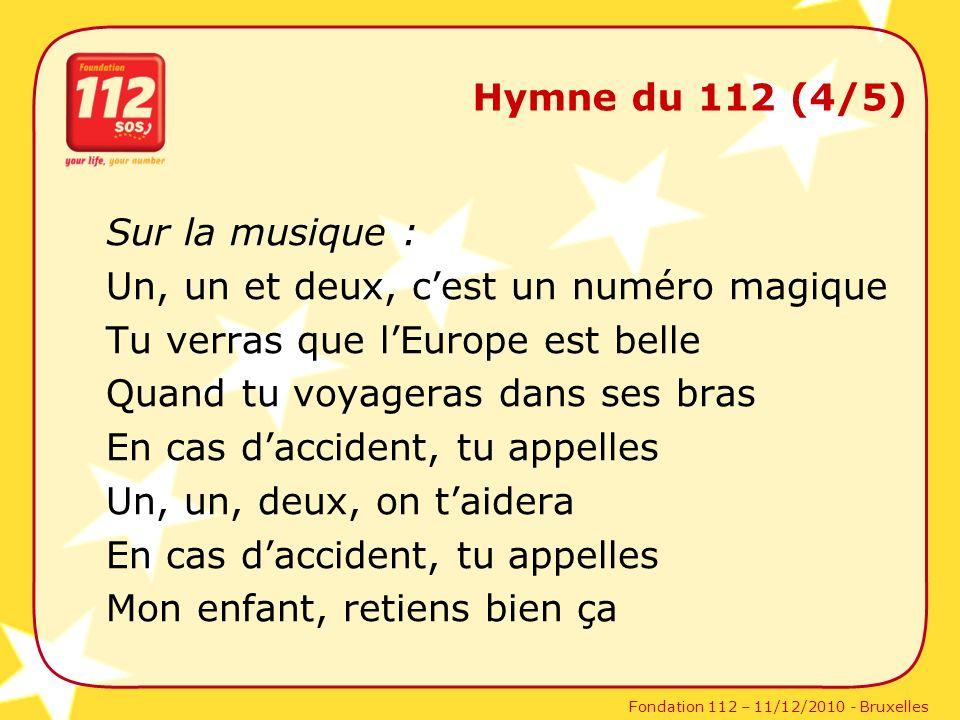 Fondation 112 – 11/12/2010 - Bruxelles Hymne du 112 (4/5) Sur la musique : Un, un et deux, cest un numéro magique Tu verras que lEurope est belle Quan