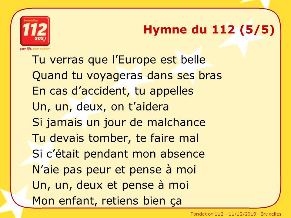 Fondation 112 – 11/12/2010 - Bruxelles Hymne du 112 (5/5) Tu verras que lEurope est belle Quand tu voyageras dans ses bras En cas daccident, tu appell