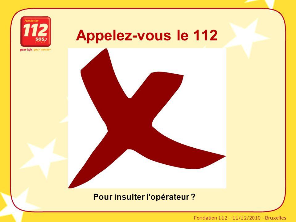 Fondation 112 – 11/12/2010 - Bruxelles Appelez-vous le 112 Pour insulter l'opérateur ?