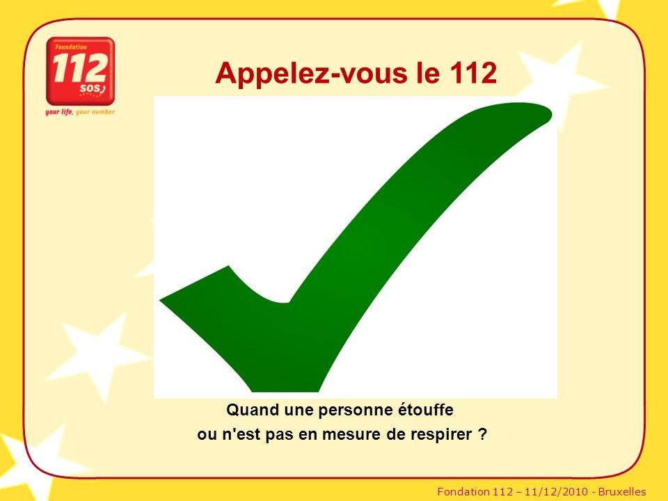 Fondation 112 – 11/12/2010 - Bruxelles Appelez-vous le 112 Quand une personne étouffe ou n'est pas en mesure de respirer ?
