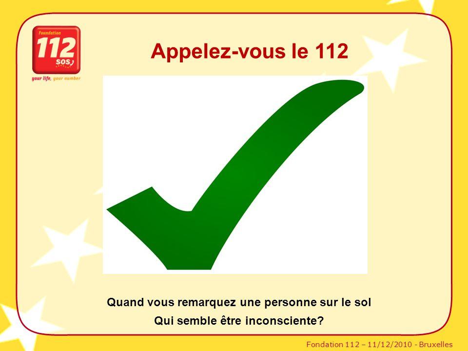 Fondation 112 – 11/12/2010 - Bruxelles Appelez-vous le 112 Quand vous remarquez une personne sur le sol Qui semble être inconsciente?