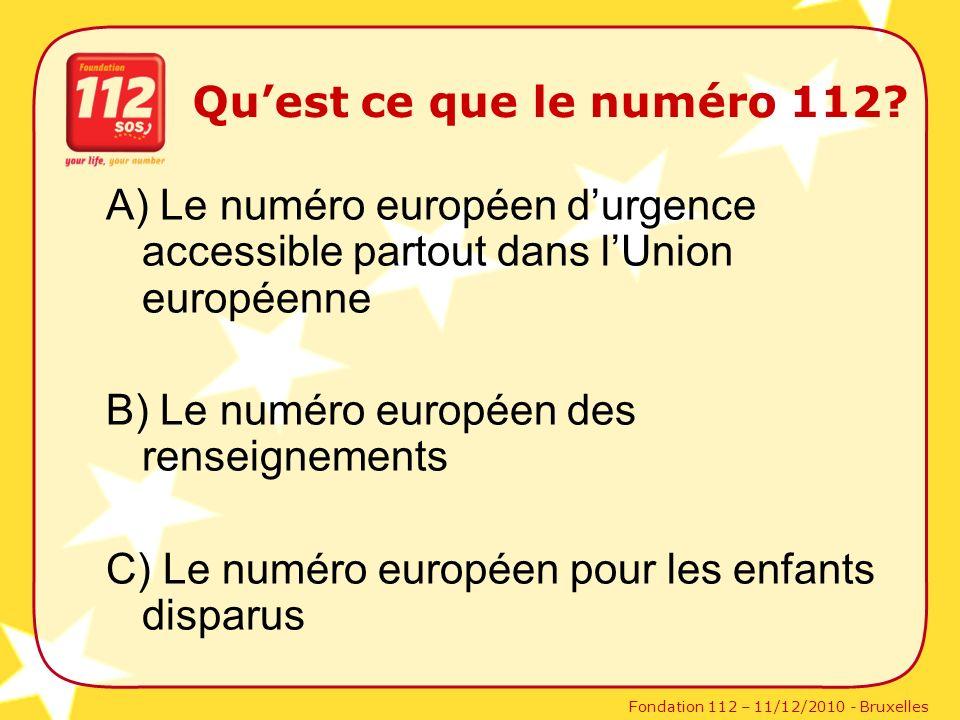 Fondation 112 – 11/12/2010 - Bruxelles Quest ce que le numéro 112? A) Le numéro européen durgence accessible partout dans lUnion européenne B) Le numé
