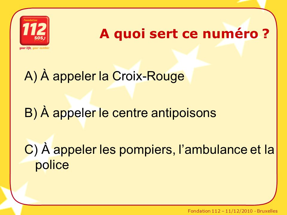 Fondation 112 – 11/12/2010 - Bruxelles A quoi sert ce numéro ? A) À appeler la Croix-Rouge B) À appeler le centre antipoisons C) À appeler les pompier