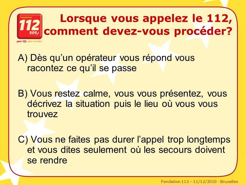 Fondation 112 – 11/12/2010 - Bruxelles Lorsque vous appelez le 112, comment devez-vous procéder? A) Dès quun opérateur vous répond vous racontez ce qu