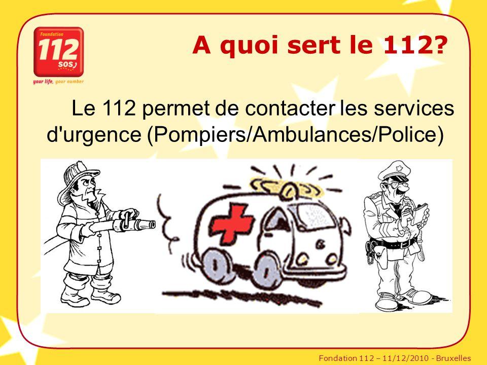 Fondation 112 – 11/12/2010 - Bruxelles A quoi sert le 112? Le 112 permet de contacter les services d'urgence (Pompiers/Ambulances/Police)