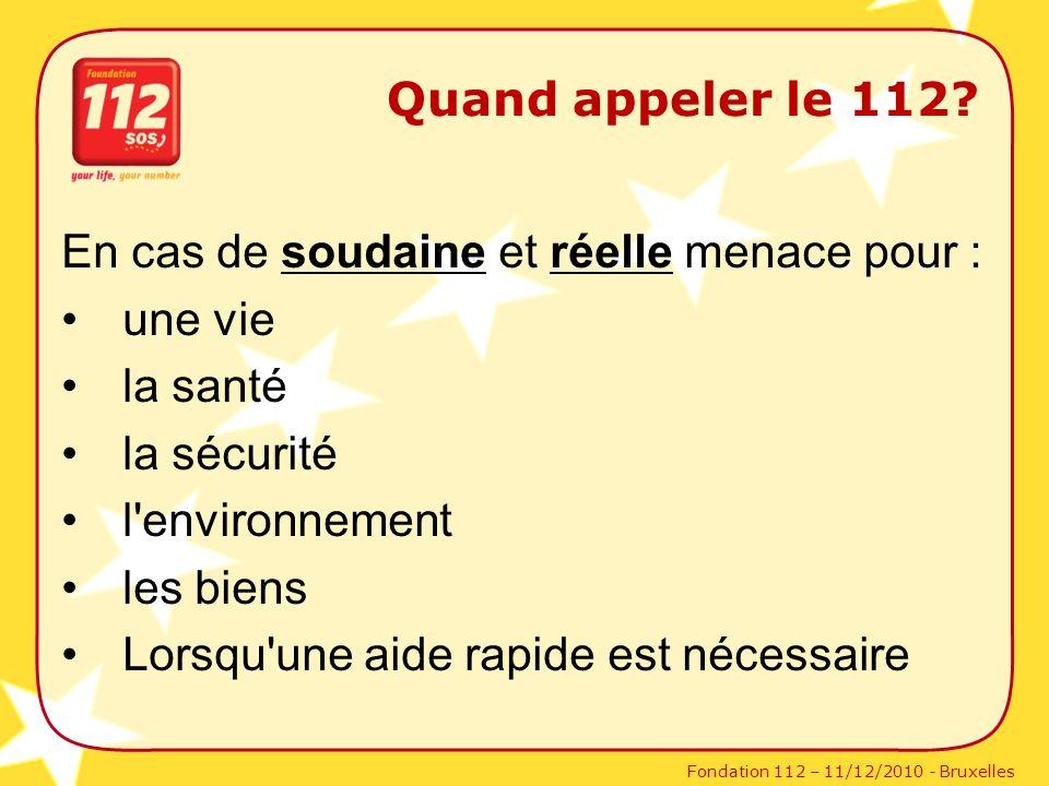 Fondation 112 – 11/12/2010 - Bruxelles En cas de soudaine et réelle menace pour : une vie la santé la sécurité l'environnement les biens Lorsqu'une ai