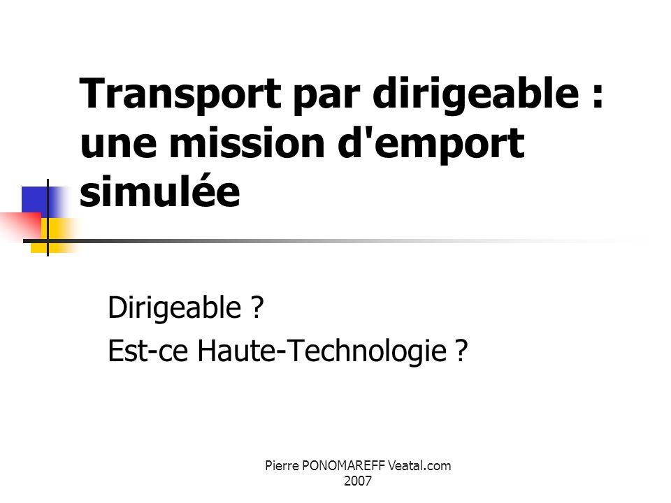 Pierre PONOMAREFF Veatal.com 2007 Transport par dirigeable : une mission d'emport simulée Dirigeable ? Est-ce Haute-Technologie ?