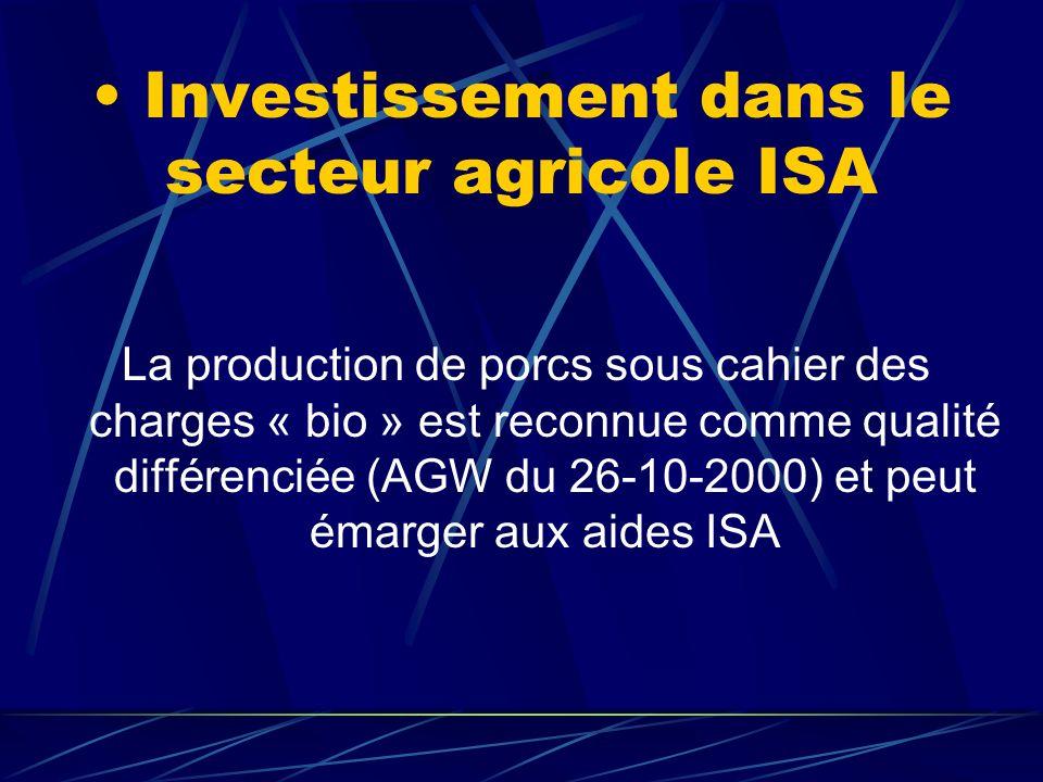 Investissement dans le secteur agricole ISA La production de porcs sous cahier des charges « bio » est reconnue comme qualité différenciée (AGW du 26-10-2000) et peut émarger aux aides ISA