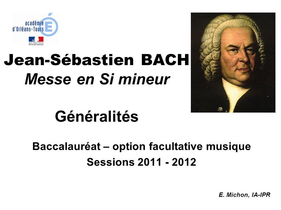 Baccalauréat – option facultative musique Sessions 2011 - 2012 E. Michon, IA-IPR Jean-Sébastien BACH Messe en Si mineur Généralités