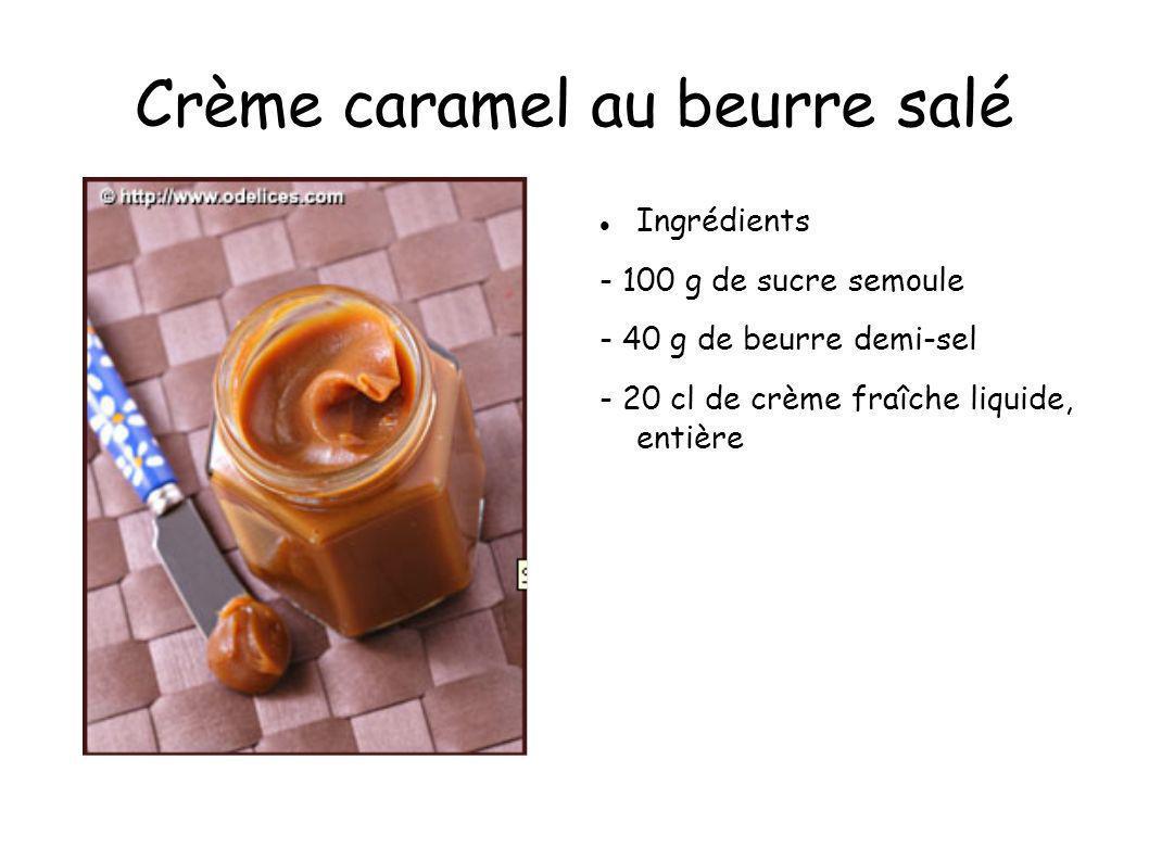 Crème caramel au beurre salé Ingrédients - 100 g de sucre semoule - 40 g de beurre demi-sel - 20 cl de crème fraîche liquide, entière