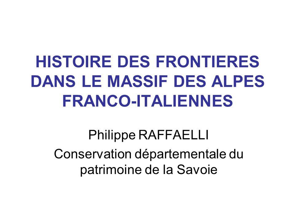 HISTOIRE DES FRONTIERES DANS LE MASSIF DES ALPES FRANCO-ITALIENNES Philippe RAFFAELLI Conservation départementale du patrimoine de la Savoie