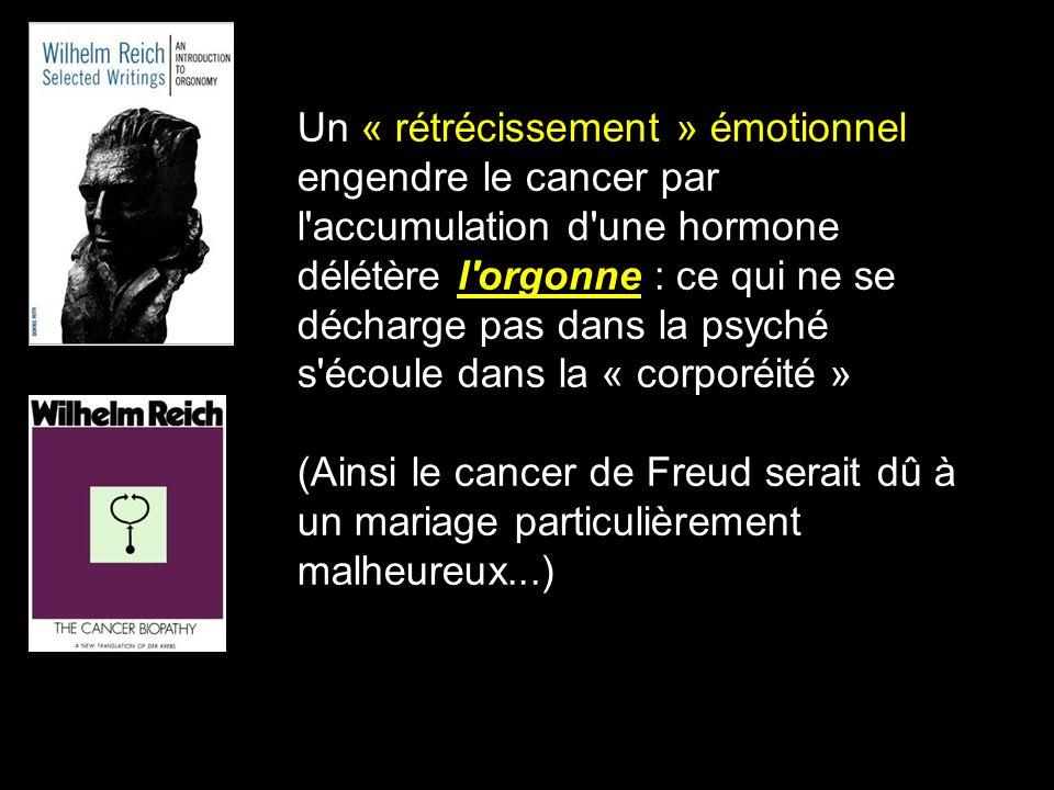 Un « rétrécissement » émotionnel engendre le cancer par l'accumulation d'une hormone délétère l'orgonne : ce qui ne se décharge pas dans la psyché s'é
