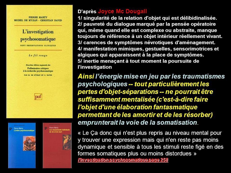 Daprès Joyce Mc Dougall 1/ singularité de la relation d'objet qui est délibidinalisée. 2/ pauvreté du dialogue marqué par la pensée opératoire qui, mê