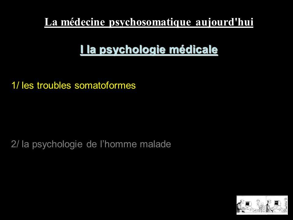 1/ les troubles somatoformes 2/ la psychologie de lhomme malade La médecine psychosomatique aujourd'hui I la psychologie médicale