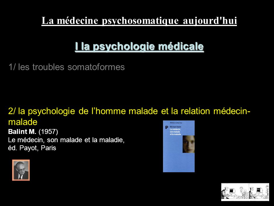 La médecine psychosomatique aujourd hui II la question de la «somatisation» Point de vue psychologique les théories psychosomatiques Point de vue biologique la psycho-neuro-immunologie quelques réalités cliniques les maladies «dites psychosomatiques» stigmates, hystérie, hypnose et guérisons inexpliquées