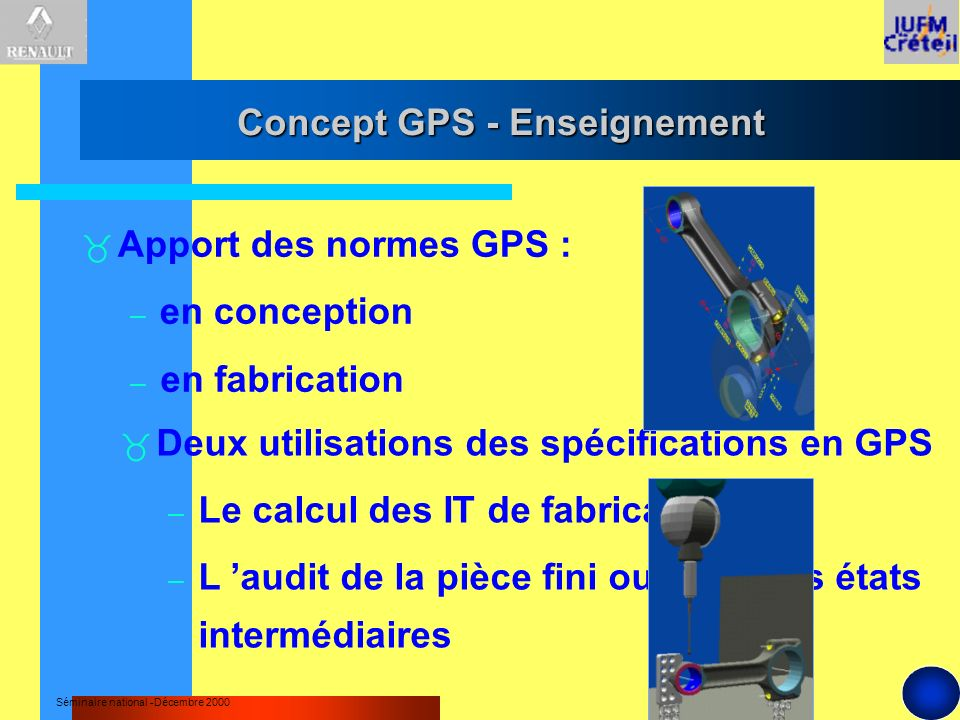 Séminaire national -Décembre 2000 Deux utilisations des spécifications en GPS – Le calcul des IT de fabrication – L audit de la pièce fini ou dans ses