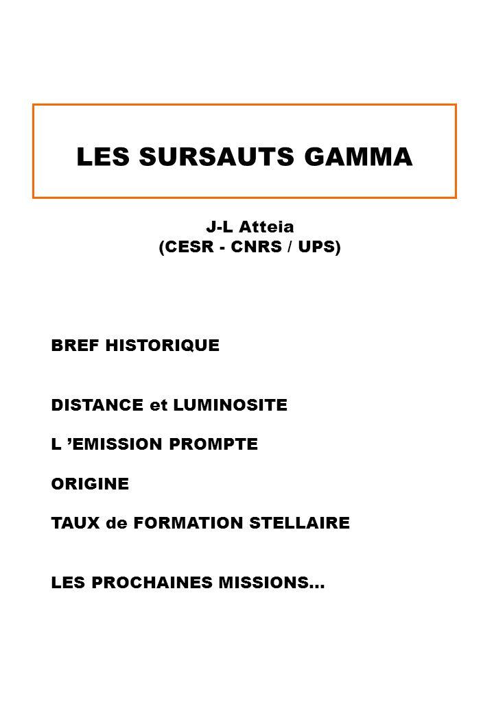 LES SURSAUTS GAMMA J-L Atteia (CESR - CNRS / UPS) BREF HISTORIQUE DISTANCE et LUMINOSITE L EMISSION PROMPTE ORIGINE TAUX de FORMATION STELLAIRE LES PR