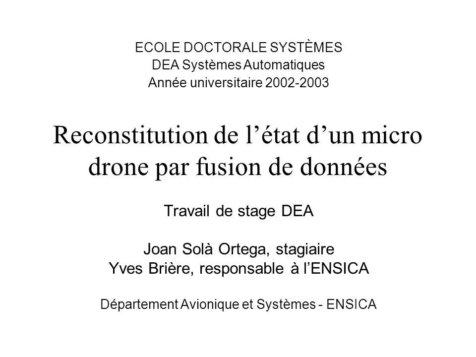 Reconstitution de létat dun micro drone par fusion de données Travail de stage DEA Joan Solà Ortega, stagiaire Yves Brière, responsable à lENSICA Dépa
