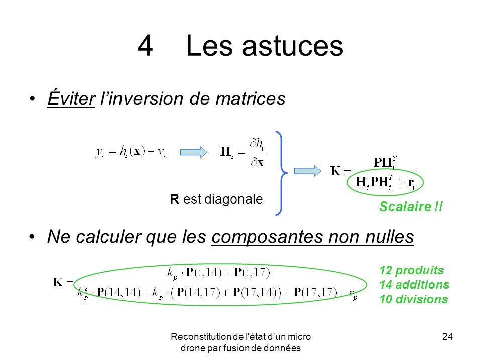 Reconstitution de l'état d'un micro drone par fusion de données 24 4Les astuces Éviter linversion de matrices Ne calculer que les composantes non null