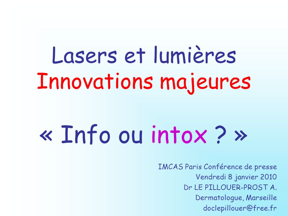 Lasers et lumières Innovations majeures « Info ou intox ? » IMCAS Paris Conférence de presse Vendredi 8 janvier 2010 Dr LE PILLOUER-PROST A. Dermatolo