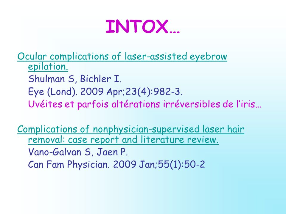 INTOX… Ocular complications of laser-assisted eyebrow epilation. Shulman S, Bichler I. Eye (Lond). 2009 Apr;23(4):982-3. Uvéites et parfois altération