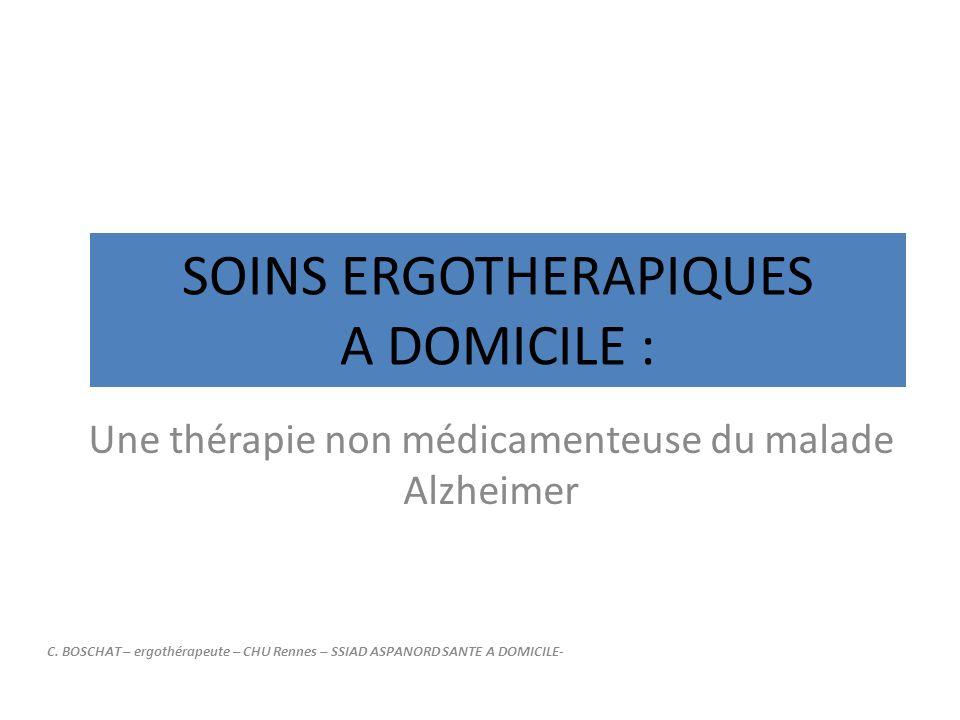SOINS ERGOTHERAPIQUES A DOMICILE : Une thérapie non médicamenteuse du malade Alzheimer C. BOSCHAT – ergothérapeute – CHU Rennes – SSIAD ASPANORD SANTE
