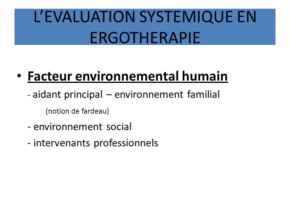 LEVALUATION SYSTEMIQUE EN ERGOTHERAPIE Facteur environnemental humain - aidant principal – environnement familial (notion de fardeau) - environnement