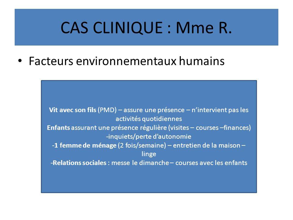 CAS CLINIQUE : Mme R. Facteurs environnementaux humains Vit avec son fils (PMD) – assure une présence – nintervient pas les activités quotidiennes Enf