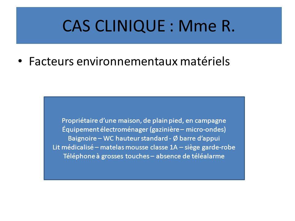 CAS CLINIQUE : Mme R. Facteurs environnementaux matériels Propriétaire dune maison, de plain pied, en campagne Équipement électroménager (gazinière –