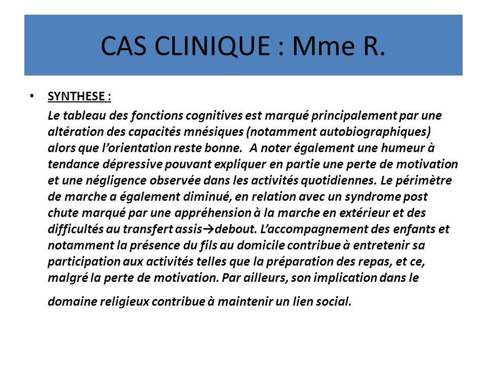 CAS CLINIQUE : Mme R. SYNTHESE : Le tableau des fonctions cognitives est marqué principalement par une altération des capacités mnésiques (notamment a