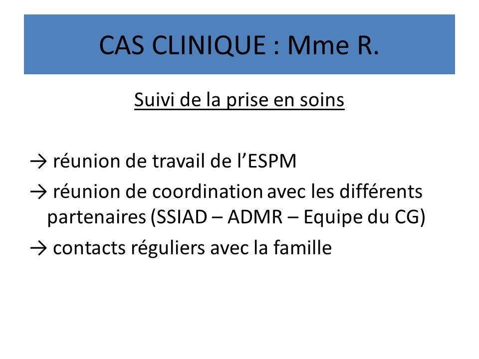 CAS CLINIQUE : Mme R. Suivi de la prise en soins réunion de travail de lESPM réunion de coordination avec les différents partenaires (SSIAD – ADMR – E
