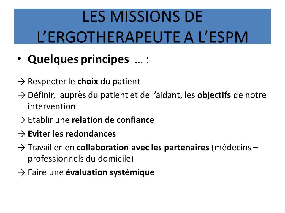 LES MISSIONS DE LERGOTHERAPEUTE A LESPM Quelques principes … : Respecter le choix du patient Définir, auprès du patient et de laidant, les objectifs d