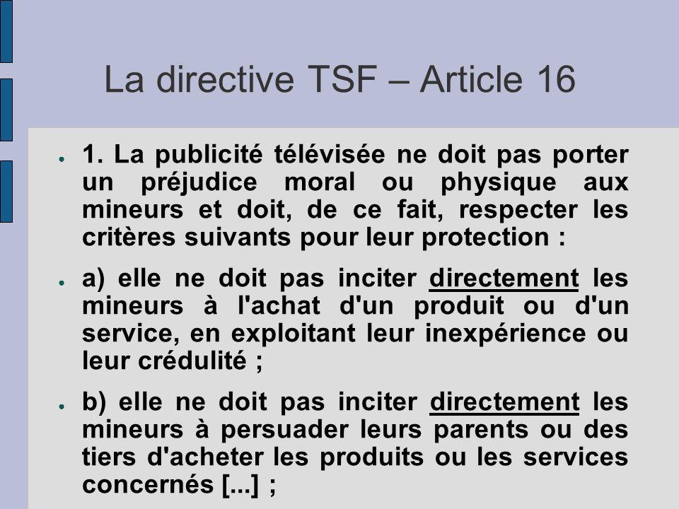 La directive TSF – Article 16 1. La publicité télévisée ne doit pas porter un préjudice moral ou physique aux mineurs et doit, de ce fait, respecter l