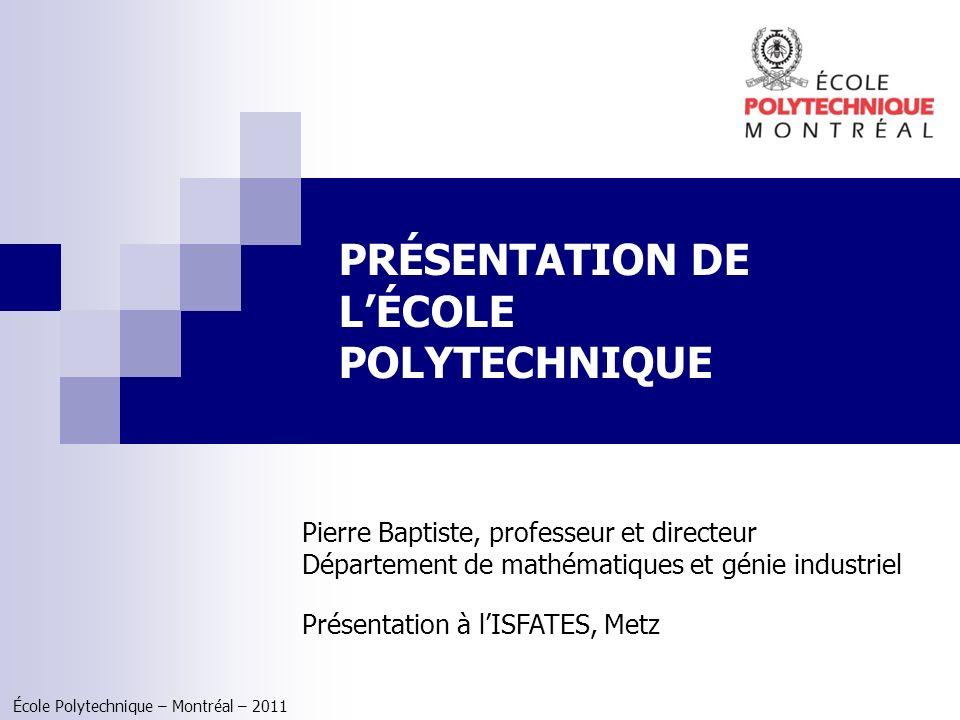 École Polytechnique – Montréal – 2011 PRÉSENTATION DE LÉCOLE POLYTECHNIQUE Pierre Baptiste, professeur et directeur Département de mathématiques et gé